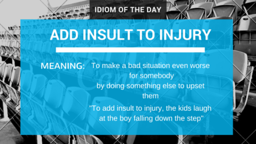 Idiom of the Day: Add Insult to Injury