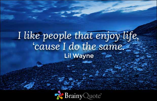 Brainy Quote 'I like people that enjoy life, 'cause I do ...