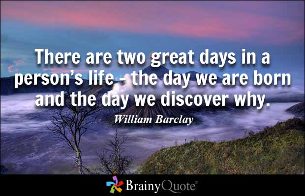 Bon Brainy Quote U0027There Are Two Great Days In A Personu0027s Life U2013 The Day We Are  Born And The Day We Discover Whyu0027 ~ William Barclay 001