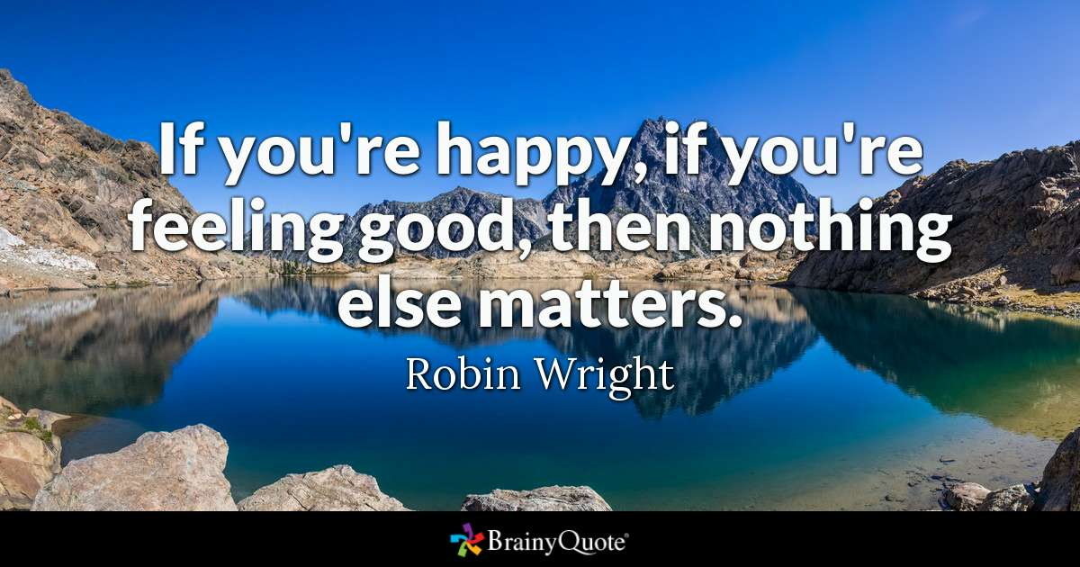 brainy quote if you re happy if you re feeling good then